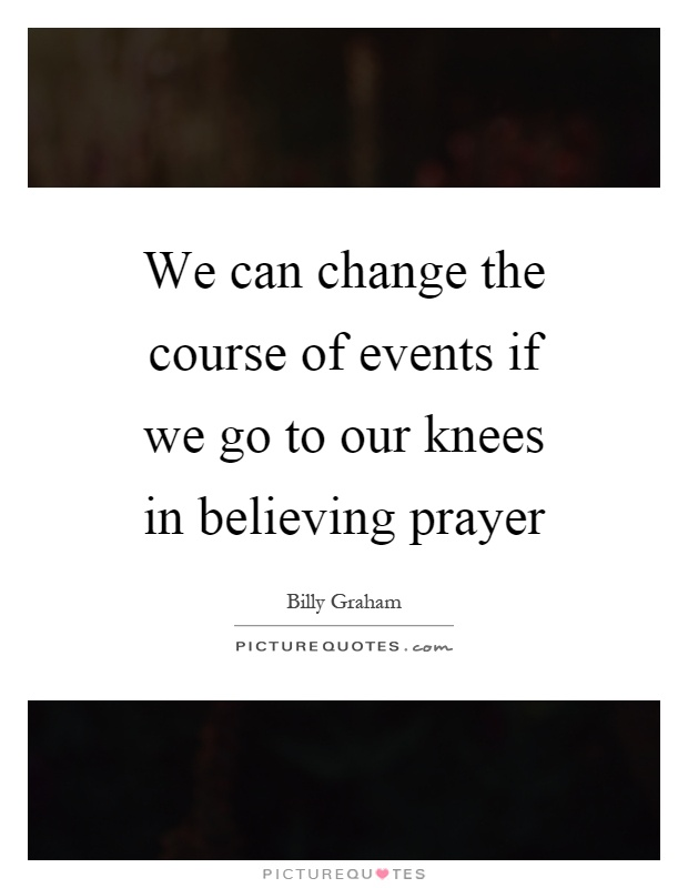 We can change the course of events if we go to our knees in believing prayer Picture Quote #1