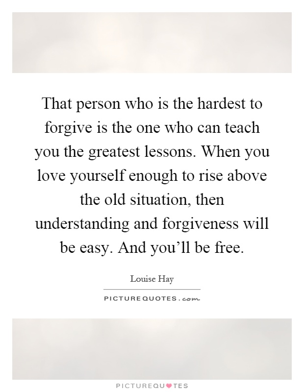 That person who is the hardest to forgive is the one who can teach you the greatest lessons. When you love yourself enough to rise above the old situation, then understanding and forgiveness will be easy. And you'll be free Picture Quote #1