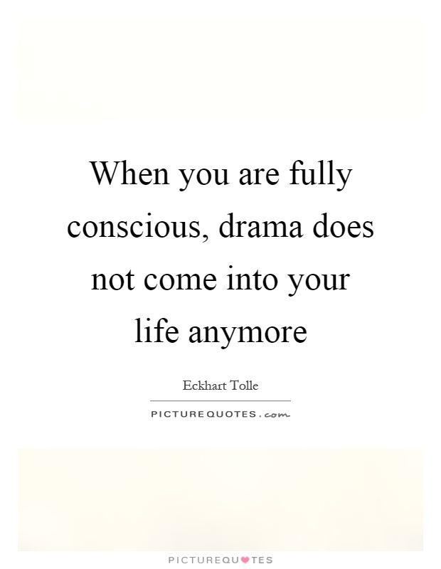 When you are fully conscious, drama does not come into your life anymore Picture Quote #1