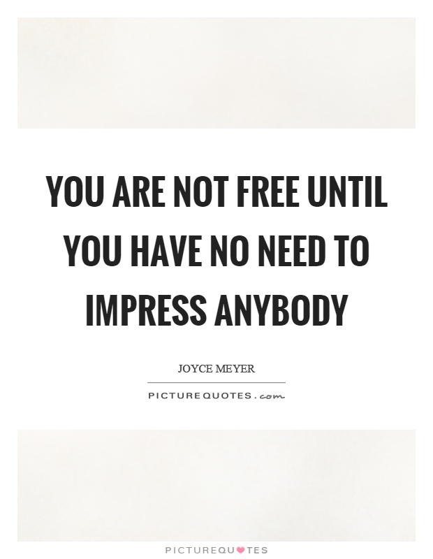 You are not free until you have no need to impress anybody Picture Quote #1