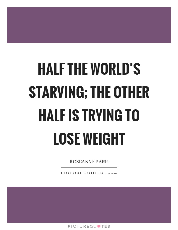 Half the world's starving; the other half is trying to lose weight Picture Quote #1