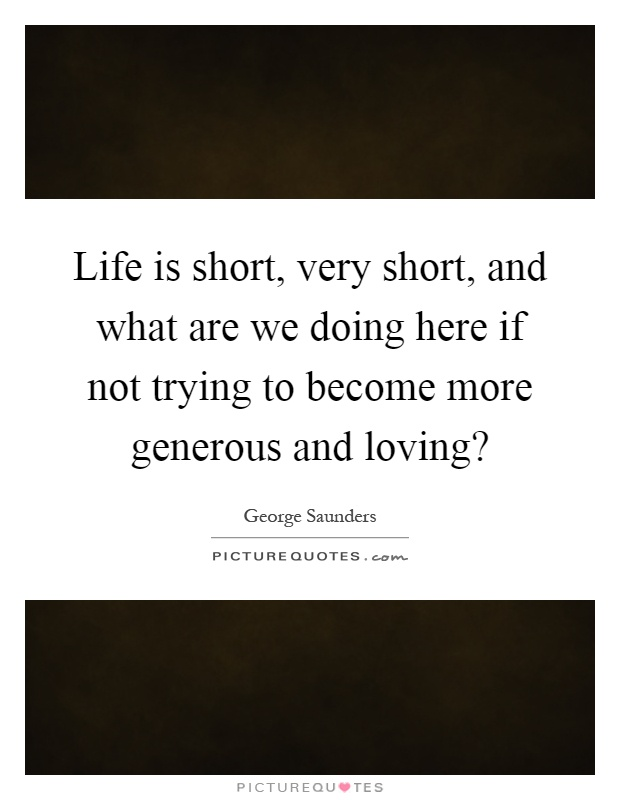 Life Is Short, Very Short, And What Are We Doing Here If