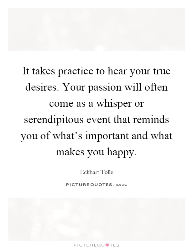 It takes practice to hear your true desires. Your passion will often come as a whisper or serendipitous event that reminds you of what's important and what makes you happy Picture Quote #1
