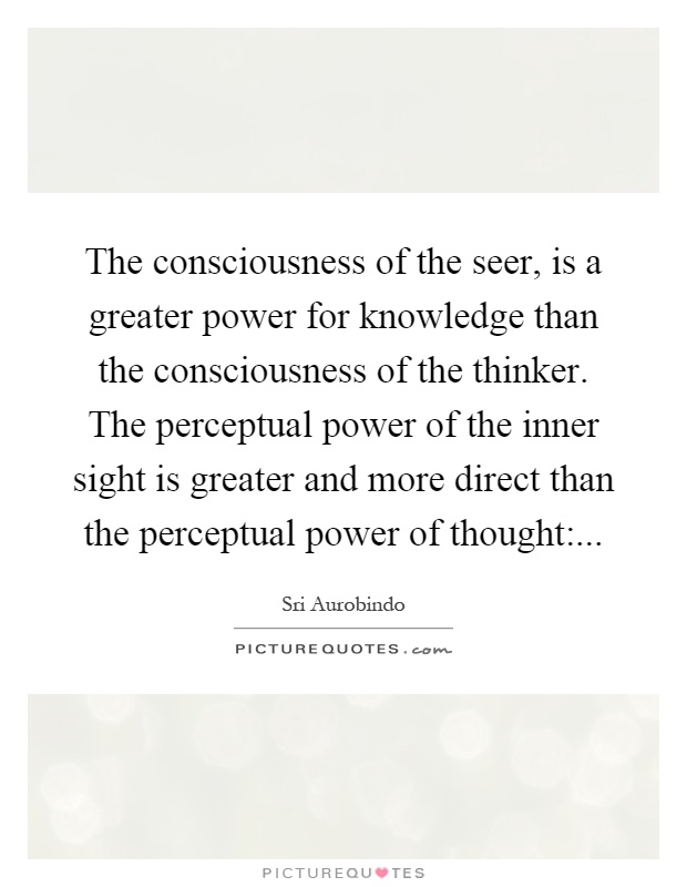 The consciousness of the seer, is a greater power for knowledge than the consciousness of the thinker. The perceptual power of the inner sight is greater and more direct than the perceptual power of thought: Picture Quote #1