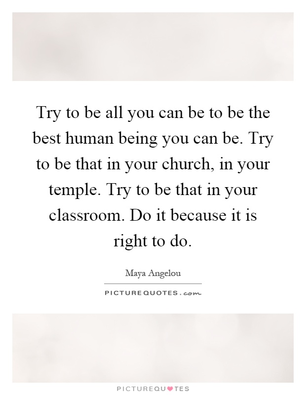 Try to be all you can be to be the best human being you can be. Try to be that in your church, in your temple. Try to be that in your classroom. Do it because it is right to do Picture Quote #1
