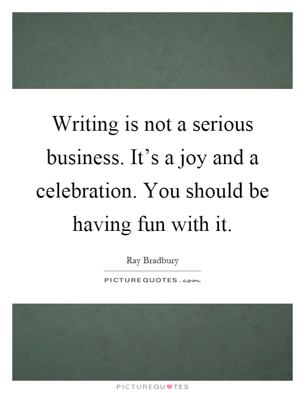 Writing is not a serious business. It's a joy and a celebration. You should be having fun with it Picture Quote #1