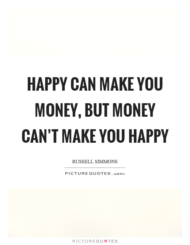 Happy can make you money, but money can't make you happy Picture Quote #1
