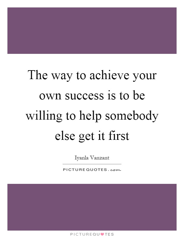 The way to achieve your own success is to be willing to help somebody else get it first Picture Quote #1