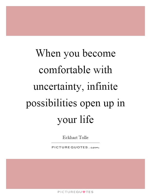 When you become comfortable with uncertainty, infinite possibilities open up in your life Picture Quote #1