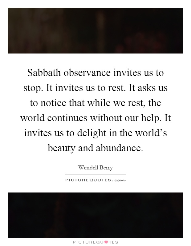 Sabbath observance invites us to stop. It invites us to rest. It asks us to notice that while we rest, the world continues without our help. It invites us to delight in the world's beauty and abundance Picture Quote #1