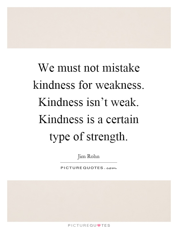 We must not mistake kindness for weakness. Kindness isn't weak. Kindness is a certain type of strength Picture Quote #1