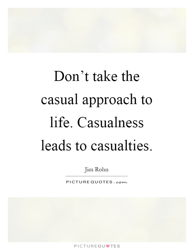 Don't take the casual approach to life. Casualness leads to casualties Picture Quote #1