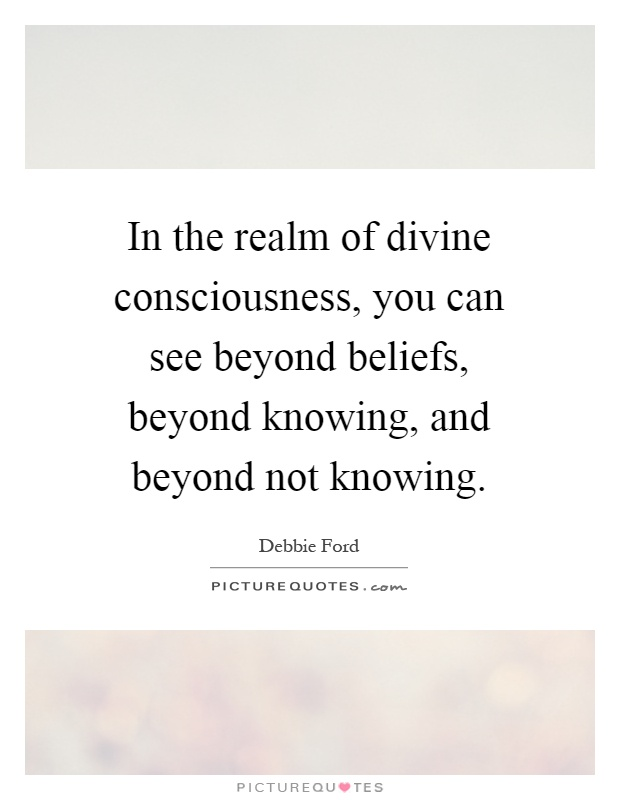 In the realm of divine consciousness, you can see beyond beliefs, beyond knowing, and beyond not knowing Picture Quote #1