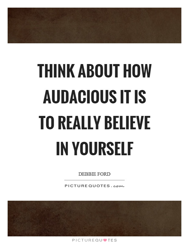 Think about how audacious it is to really believe in yourself Picture Quote #1
