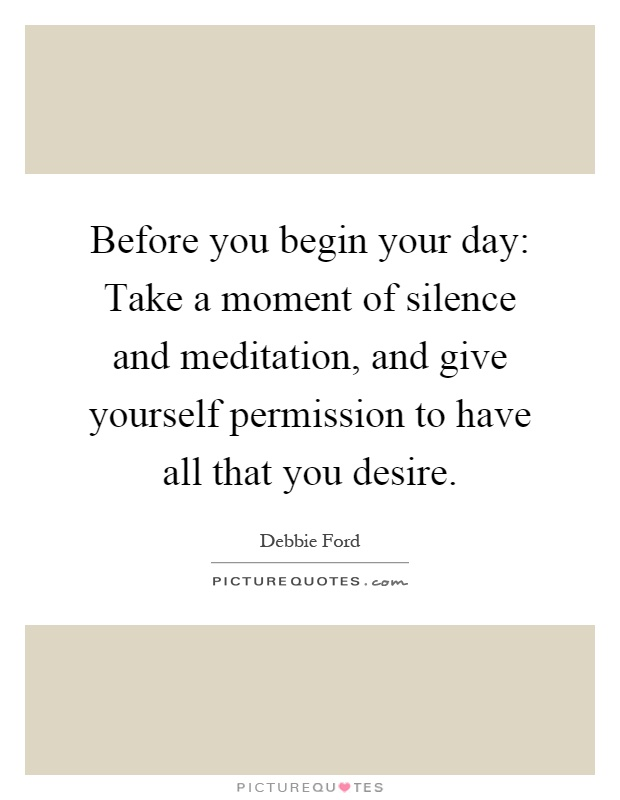 Before you begin your day: Take a moment of silence and meditation, and give yourself permission to have all that you desire Picture Quote #1