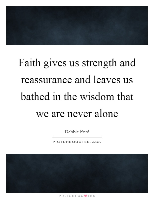 Faith gives us strength and reassurance and leaves us bathed in the wisdom that we are never alone Picture Quote #1