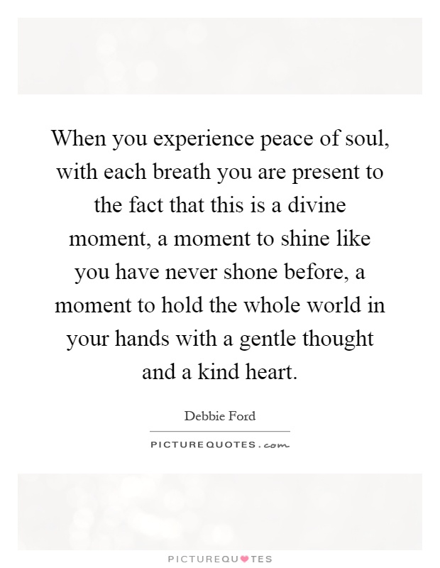 When you experience peace of soul, with each breath you are present to the fact that this is a divine moment, a moment to shine like you have never shone before, a moment to hold the whole world in your hands with a gentle thought and a kind heart Picture Quote #1