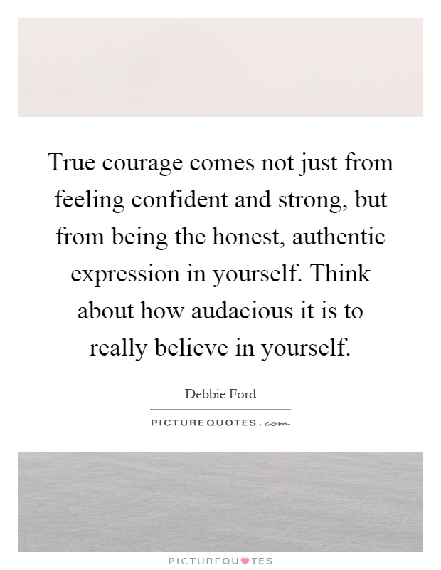 True courage comes not just from feeling confident and strong, but from being the honest, authentic expression in yourself. Think about how audacious it is to really believe in yourself Picture Quote #1