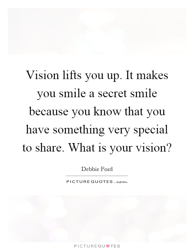 Vision lifts you up. It makes you smile a secret smile because you know that you have something very special to share. What is your vision? Picture Quote #1