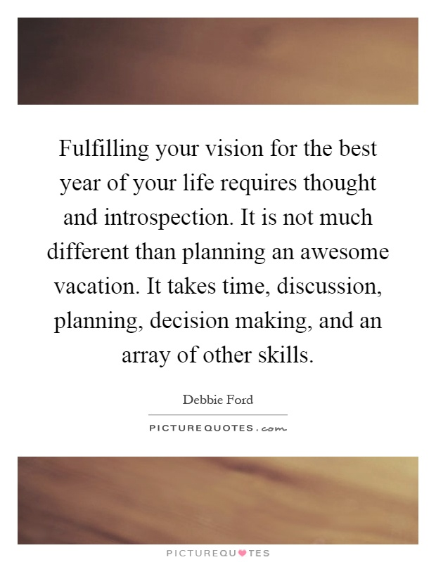 Fulfilling your vision for the best year of your life requires thought and introspection. It is not much different than planning an awesome vacation. It takes time, discussion, planning, decision making, and an array of other skills Picture Quote #1