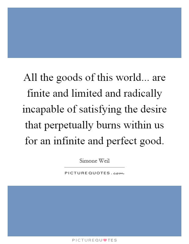 All the goods of this world... are finite and limited and radically incapable of satisfying the desire that perpetually burns within us for an infinite and perfect good Picture Quote #1