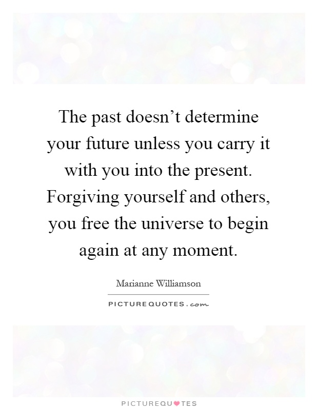 The past doesn't determine your future unless you carry it with you into the present. Forgiving yourself and others, you free the universe to begin again at any moment Picture Quote #1