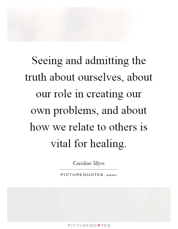 Seeing and admitting the truth about ourselves, about our role in creating our own problems, and about how we relate to others is vital for healing Picture Quote #1