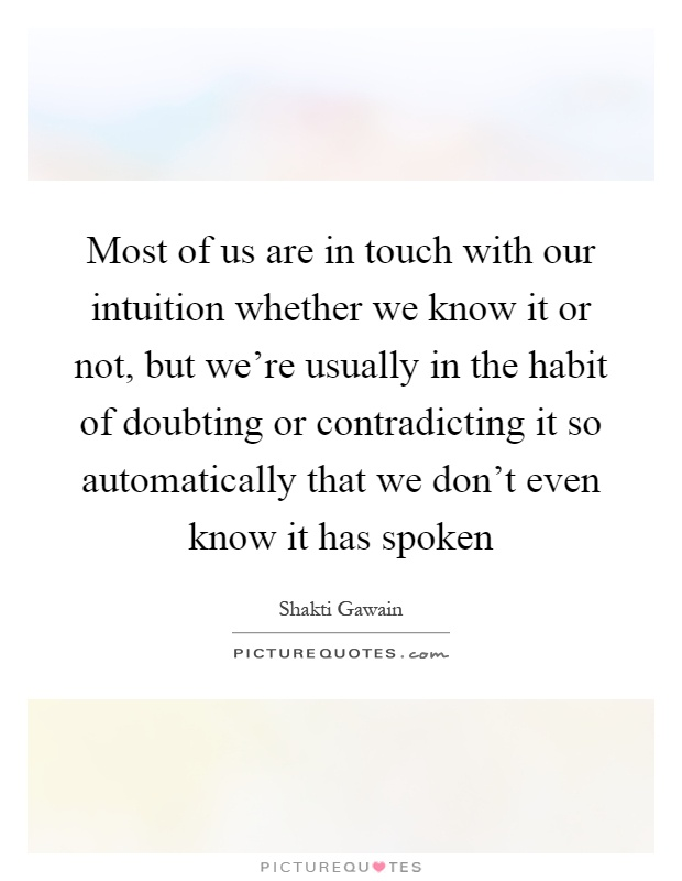 Most of us are in touch with our intuition whether we know it or not, but we're usually in the habit of doubting or contradicting it so automatically that we don't even know it has spoken Picture Quote #1