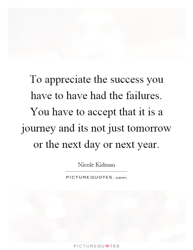 To appreciate the success you have to have had the failures. You have to accept that it is a journey and its not just tomorrow or the next day or next year Picture Quote #1