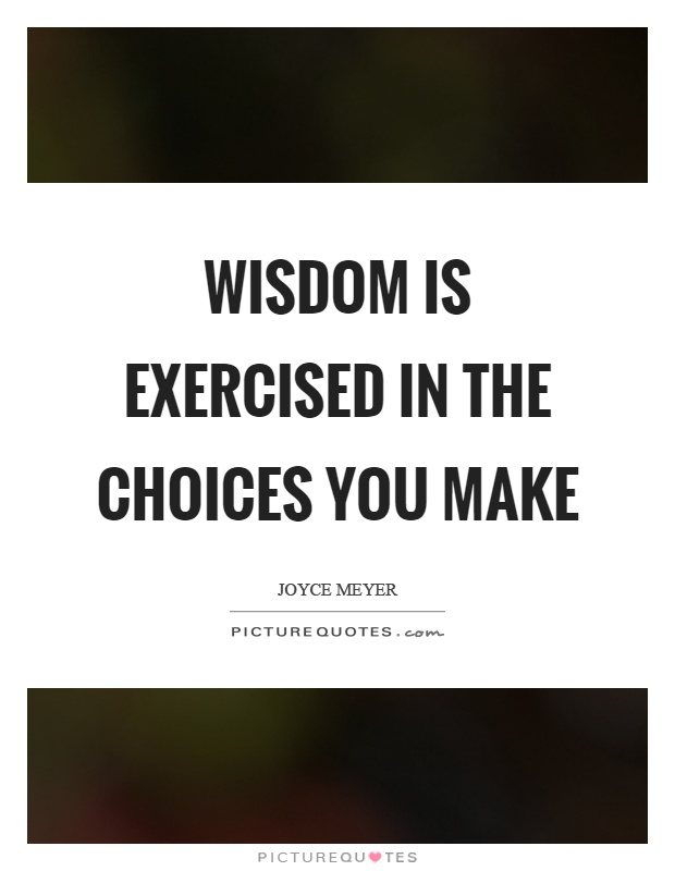 Wisdom is exercised in the choices you make Picture Quote #1