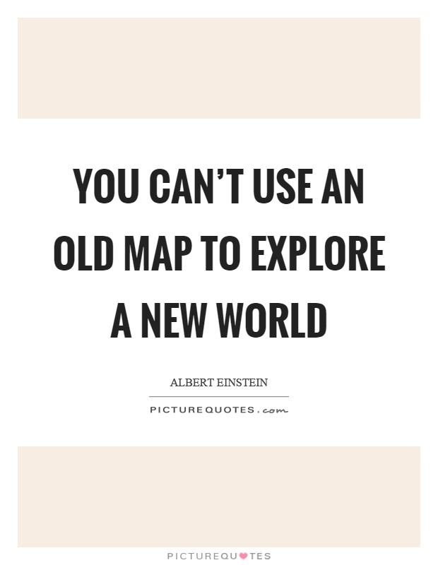 You cant use an old map to explore a new world picture quotes you cant use an old map to explore a new world picture quote gumiabroncs Image collections