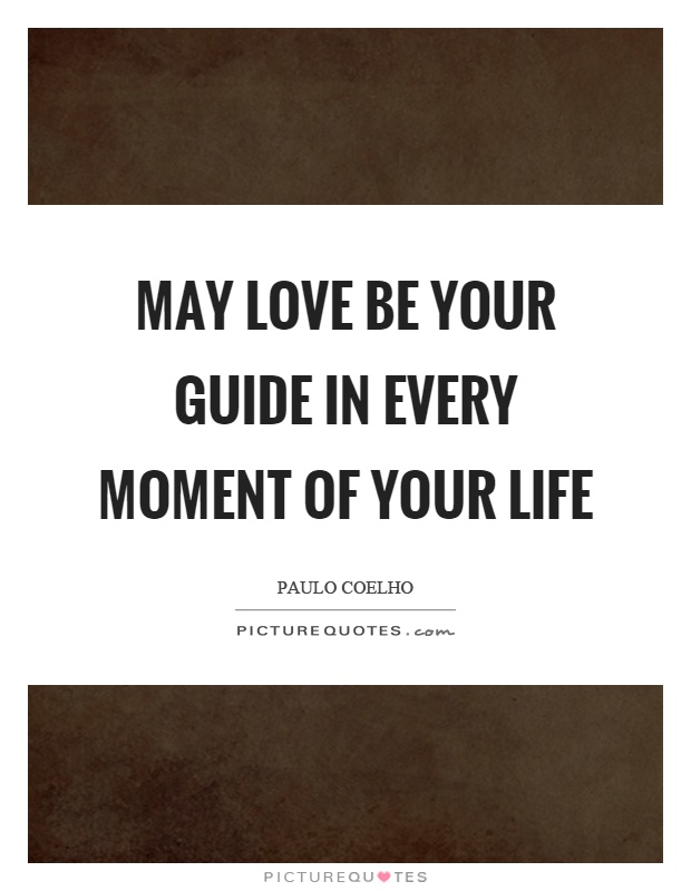 May love be your guide in every moment of your life Picture Quote #1
