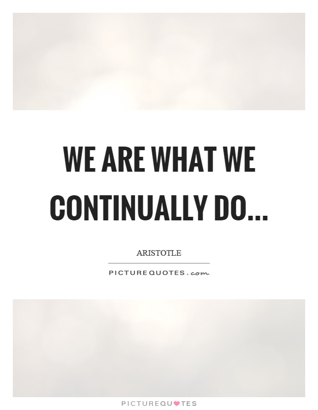 We are what we continually do Picture Quote #1