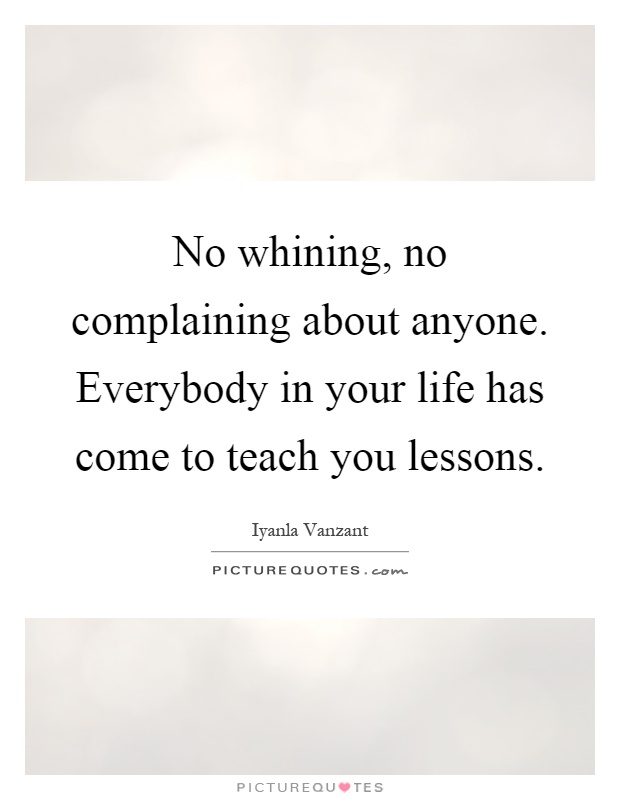 No whining, no complaining about anyone. Everybody in your life has come to teach you lessons Picture Quote #1