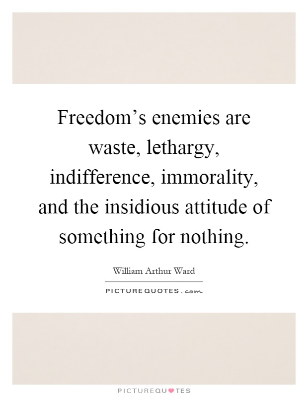 Freedom's enemies are waste, lethargy, indifference, immorality, and the insidious attitude of something for nothing Picture Quote #1