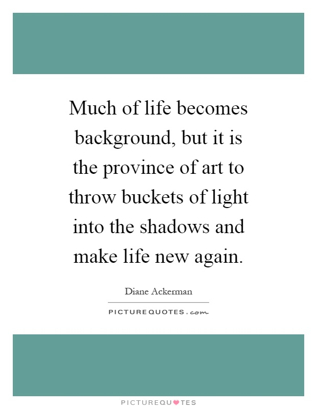 Much of life becomes background, but it is the province of art to throw buckets of light into the shadows and make life new again Picture Quote #1