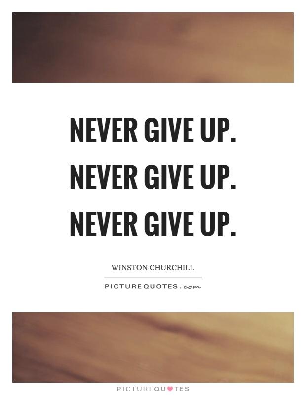 Never give up. Never give up. Never give up Picture Quote #1