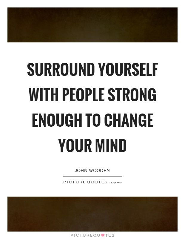 Surround yourself with people strong enough to change your mind Picture Quote #1