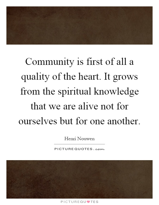 Community is first of all a quality of the heart. It grows from the spiritual knowledge that we are alive not for ourselves but for one another Picture Quote #1