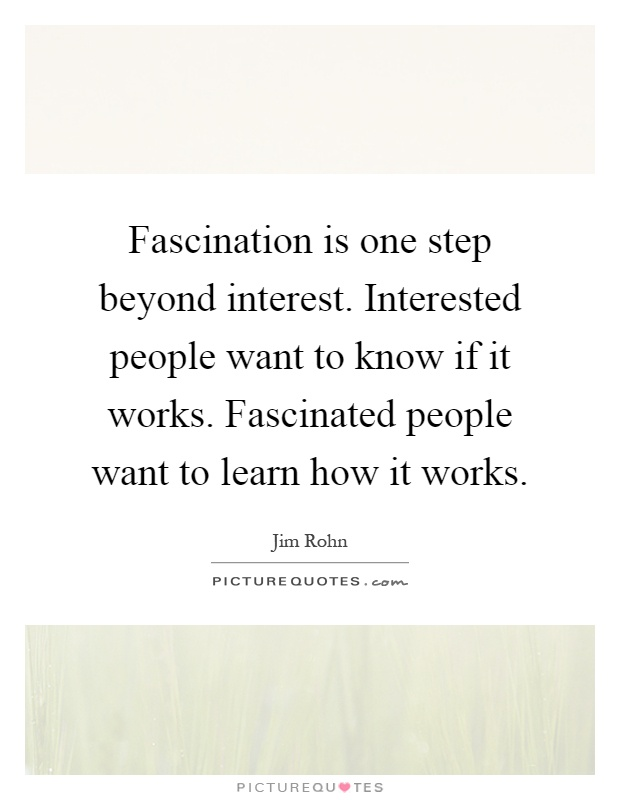 Fascination is one step beyond interest. Interested people want to know if it works. Fascinated people want to learn how it works Picture Quote #1