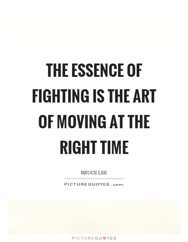 The essence of fighting is the art of moving at the right time Picture Quote #1
