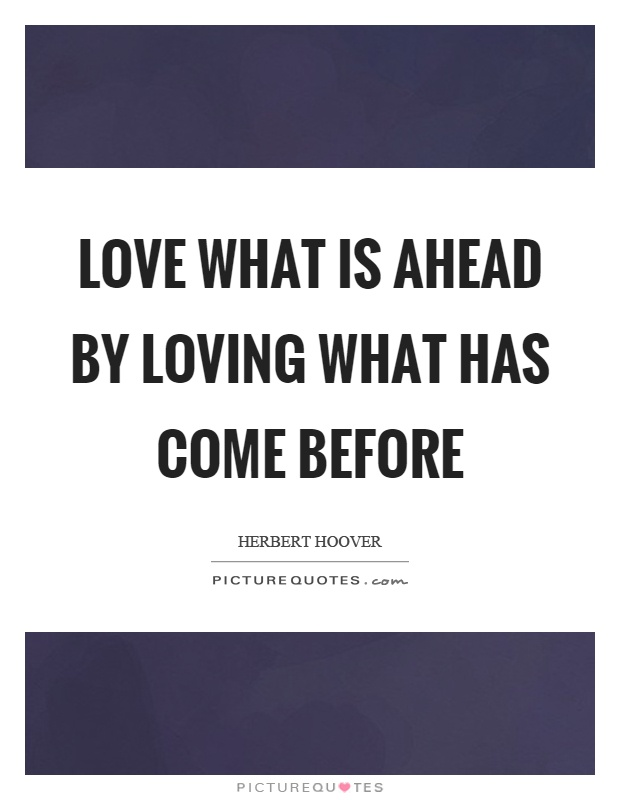 Love what is ahead by loving what has come before Picture Quote #1