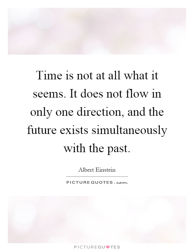 Time is not at all what it seems. It does not flow in only one direction, and the future exists simultaneously with the past Picture Quote #1
