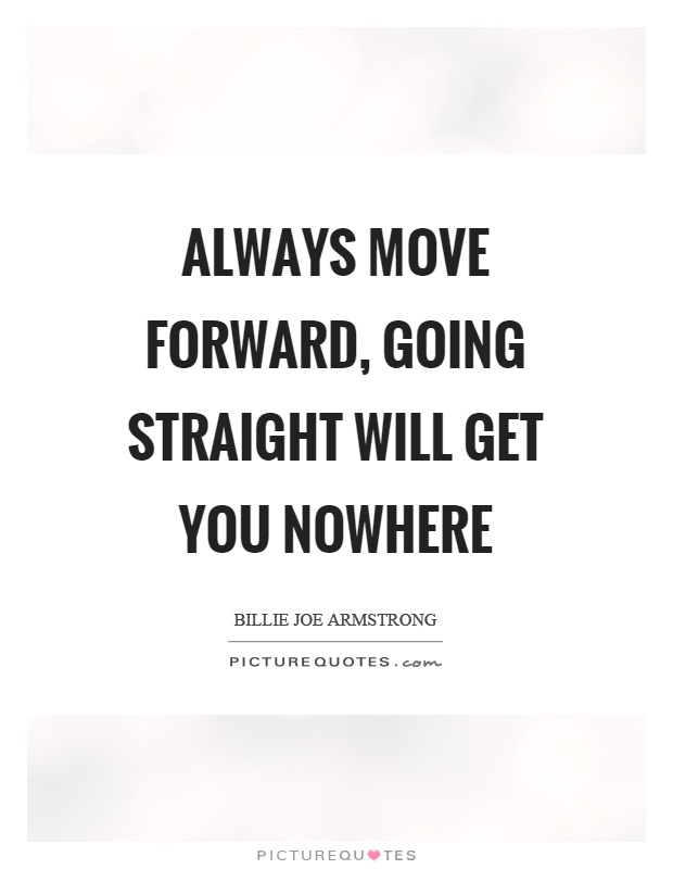 Always move forward, going straight will get you nowhere Picture Quote #1