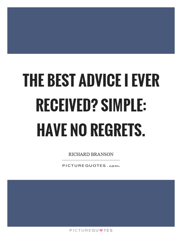 The best advice I ever received? Simple: Have no regrets Picture Quote #1