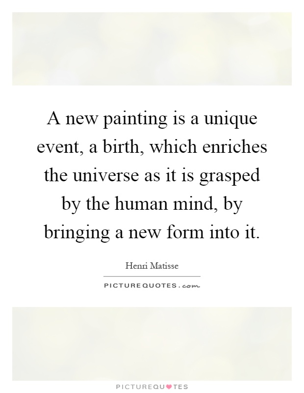 A new painting is a unique event, a birth, which enriches the universe as it is grasped by the human mind, by bringing a new form into it Picture Quote #1