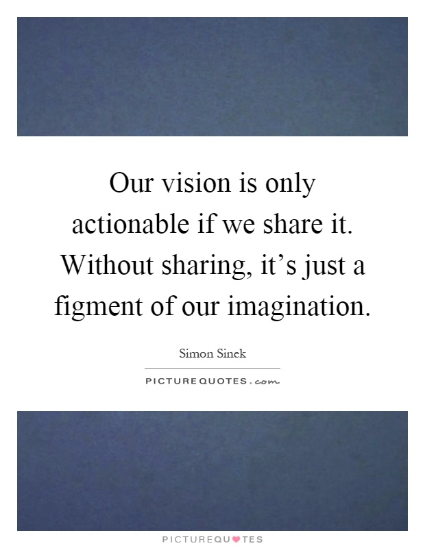 Our vision is only actionable if we share it. Without sharing, it's just a figment of our imagination Picture Quote #1
