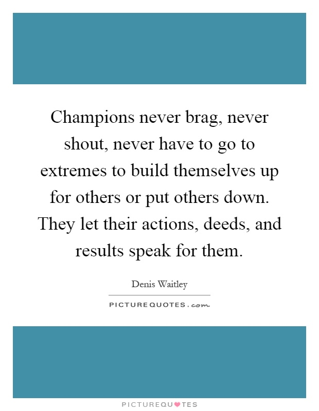 Champions never brag, never shout, never have to go to extremes to build themselves up for others or put others down. They let their actions, deeds, and results speak for them Picture Quote #1
