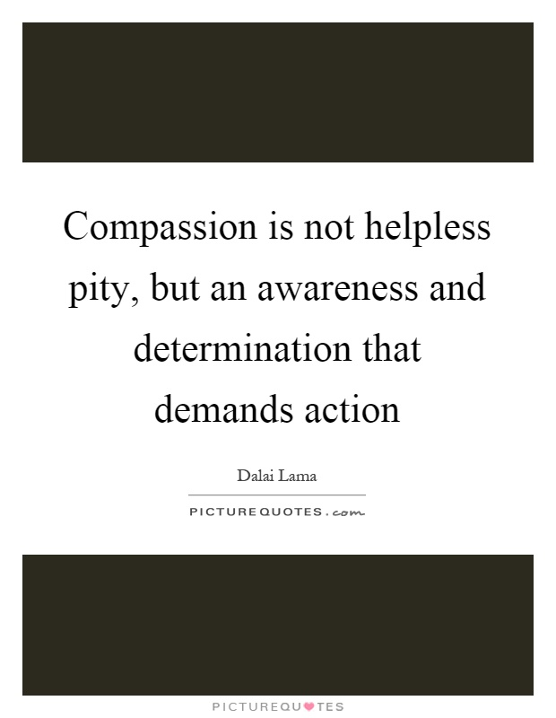 Compassion is not helpless pity, but an awareness and determination that demands action Picture Quote #1