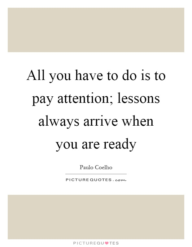 All you have to do is to pay attention; lessons always arrive when you are ready Picture Quote #1